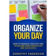 Organize Your Day by Dorothy Enderson