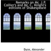Remarks on Mr. J.P. Collier's and Mr. C. Knight's Editions of Shakespeare by Dyce Alexander
