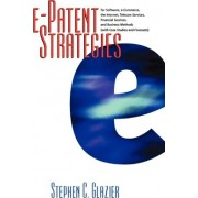 An E-Patent Strategies for Software, E-Commerce, the Internet, Telecom Services, Financial Services by Stephen C Glazier
