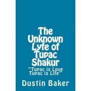 The Unknown Lyfe of Tupac Shakur by Dustin Baker M Baker