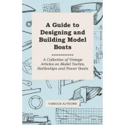 A Guide to Designing and Building Model Boats - A Collection of Vintage Articles on Model Yachts, Battleships and Power Boats by Various
