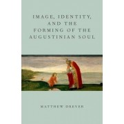 Image, Identity, and the Forming of the Augustinian Soul by Matthew Drever
