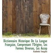 Dictionnaire Historique de La Langue Francaise, Comprenant L'Origine, Les Formes Diverses, Les Accep by Acadmie Franaise