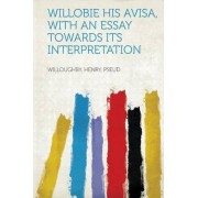 Willobie His Avisa, with an Essay Towards Its Interpretation by Willoughby Henry Pseud