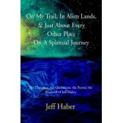 On My Trail, in Alien Lands, & Just about Every Other Place on a Spiritual Journey by Jeff Haber