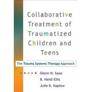 Collaborative Treatment of Traumatized Children and Teens by Glenn N. Saxe