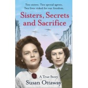 Sisters, Secrets and Sacrifice: The True Story of WWII Special Agents Eileen and Jacqueline Nearne by Susan Ottaway