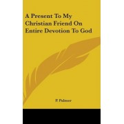 A Present to My Christian Friend on Entire Devotion to God by P Palmer