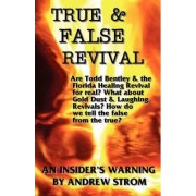 TRUE & FALSE REVIVAL.. An Insider's Warning. Are Todd Bentley & the Florida Healing Revival for Real? What About Gold Dust & Laughing Revivals? How Do We Tell the False from the True? by Andrew Strom