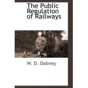 The Public Regulation of Railways by W D Dabney