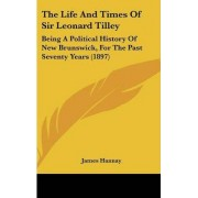 The Life and Times of Sir Leonard Tilley by James Hannay
