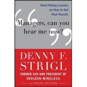 Managers, Can You Hear Me Now?: Hard- Hitting Lessons on How to Get Real Results by Denny F. Strigl