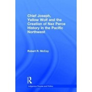 Chief Joseph, Yellow Wolf, and the Creation of Nez Perce History in the Pacific Northwest by Robert Ross McCoy