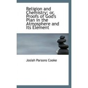 Religion and Chemistry; Or, Proofs of God's Plan in the Atmosphere and Its Element by Jr. Josiah Parsons Cooke