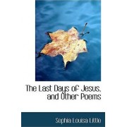 The Last Days of Jesus, and Other Poems by Sophia Louisa Little
