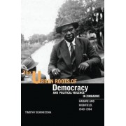 The Urban Roots of Democracy and Political Violence in Zimbabwe by Timothy Scarnecchia