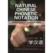 Natural Chinese Phonetic Notation: Learn Chinese Language from 37 Characters by Yong Chun Zhong
