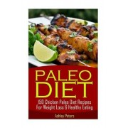 Paleo Diet - 150 Chicken Paleo Diet Recipes for Weight Loss & Healthy Eating by Ashley Peters