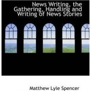 News Writing, the Gathering, Handling and Writing of News Stories by Matthew Lyle Spencer