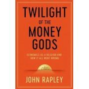 The Twilight of the Money Gods by John Rapley