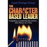The Character-Based Leader by Lead Change Group Inc