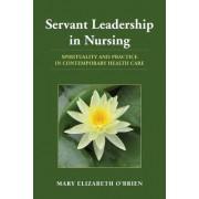 Servant Leadership in Nursing by Mary Elizabeth O'Brien