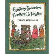 Geoffrey Groundhog Predicts the Weather by Bruce Koscielniak