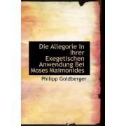 Die Allegorie in Ihrer Exegetischen Anwendung Bei Moses Maimonides by Philipp Goldberger