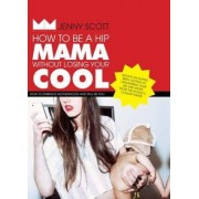 How to Be a Hip Mama Without Losing Your Cool by Jenny Scott