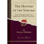 The History of the Yorubas from the Earliest Times to the Beginning of the British Protectorate (Classic Reprint)