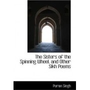 The Sisters of the Spinning Wheel, and Other Sikh Poems by Puran Singh