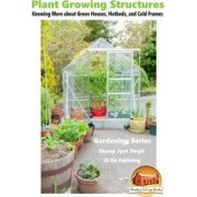 Plant Growing Structures - Knowing More about Green Houses, Hotbeds, and Cold Frames by Dueep Jyot Singh