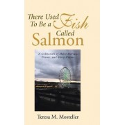 There Used to Be a Fish Called Salmon: A Collection of Short Stories, Poems, and Story-Poems