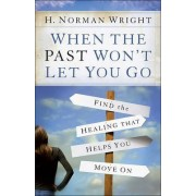 When the Past Won't Let You Go by H. Norman Wright