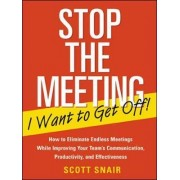 Stop the Meeting I Want to Get Off!: How to Eliminate Endless Meetings While Improving Your Team's Communication, Productivity, and Effectiveness by Scott Snair