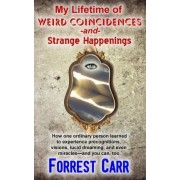 My Lifetime of Weird Coincidences and Strange Happenings by Forrest Carr