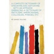 A Complete Dictionary of Synonyms and Antonyms ... with an Appendix Embracing a Dictionary of Briticisms, Americanisms, Colloquial Phrases, Etc by Bp Samuel Fallows