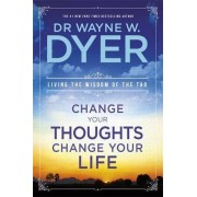 Dr Wayne W. Dyer Change Your Thoughts, Change Your Life: Living The Wisdom Of The Tao