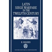 Latin Siege Warfare in the Twelfth Century by Randall Rogers