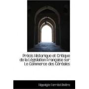 Precis Historique Et Critique de La Legislation Francaise Sur Le Commerce Des Cereales by Hippolyte Ferrol Rivire