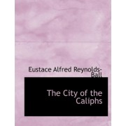The City of the Caliphs by Eustace Alfred Reynolds-Ball