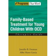 Family Based Treatment for Young Children with OCD: Therapist Guide by Jennifer B. Freeman