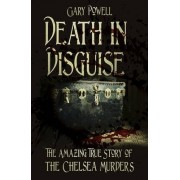 Death in Disguise: The Amazing True Story of the Chelsea Murders by Gary Powell