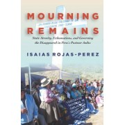 Mourning Remains: State Atrocity, Exhumations, and Governing the Disappeared in Peru's Postwar Andes