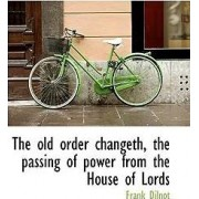 The Old Order Changeth, the Passing of Power from the House of Lords by Frank Dilnot