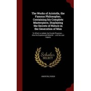 The Works of Aristotle, the Famous Philosopher, Containing His Complete Masterpiece, Displaying the Secrets of Nature in the Generation of Man by Aristotle Pseud
