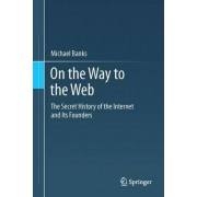 On The Way To The Web: The Secret History Of The Internet And Its Founders by Michael A. Banks