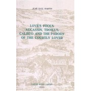 Love's Fools: Aucassin, Troilus, Calisto and the Parody of the Courtly Lover by June Hall Martin