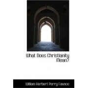 What Does Christianity Mean? by William Herbert Perry Faunce