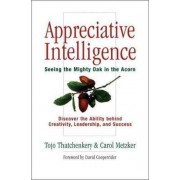 Appreciative Intelligence: Seeing the Mighty Oak in the Acorn, Discover the Ability behind Creativity, Leadership, and Success by Tojo Thatchenkery